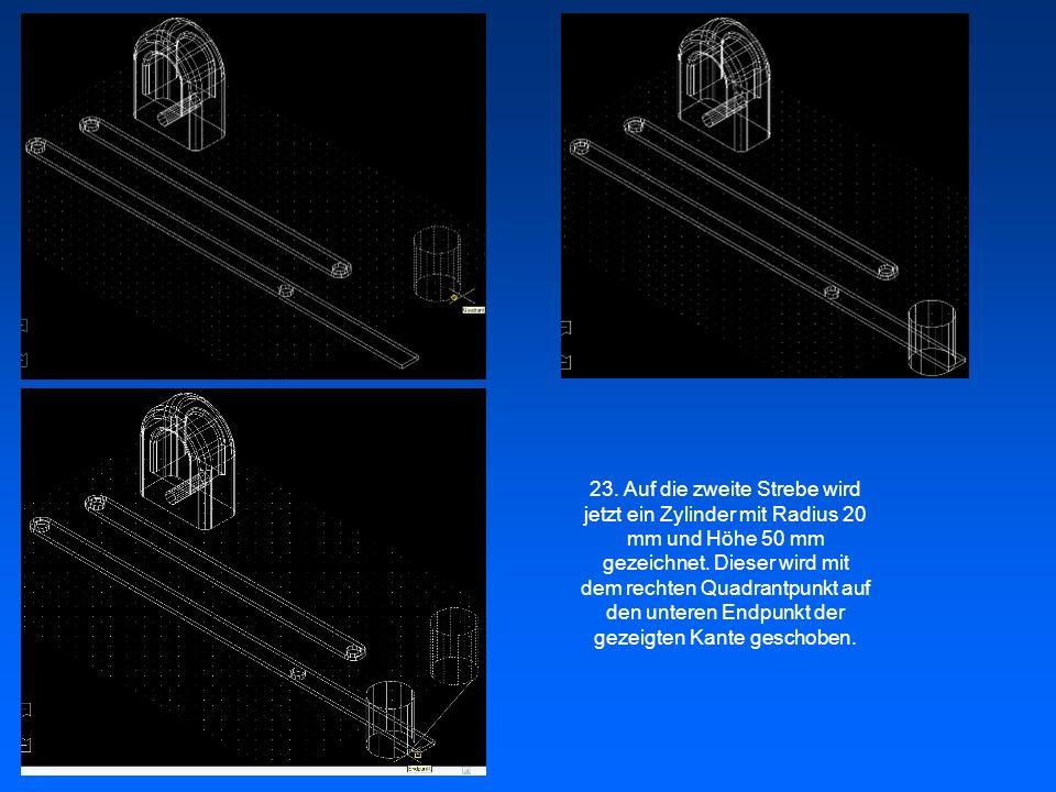 23. Auf die zweite Strebe wird jetzt ein Zylinder mit Radius 20 mm und Höhe 50 mm gezeichnet.