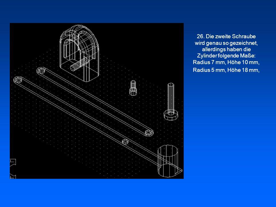 26. Die zweite Schraube wird genau so gezeichnet, allerdings haben die Zylinder folgende Maße: Radius 7 mm, Höhe 10 mm,