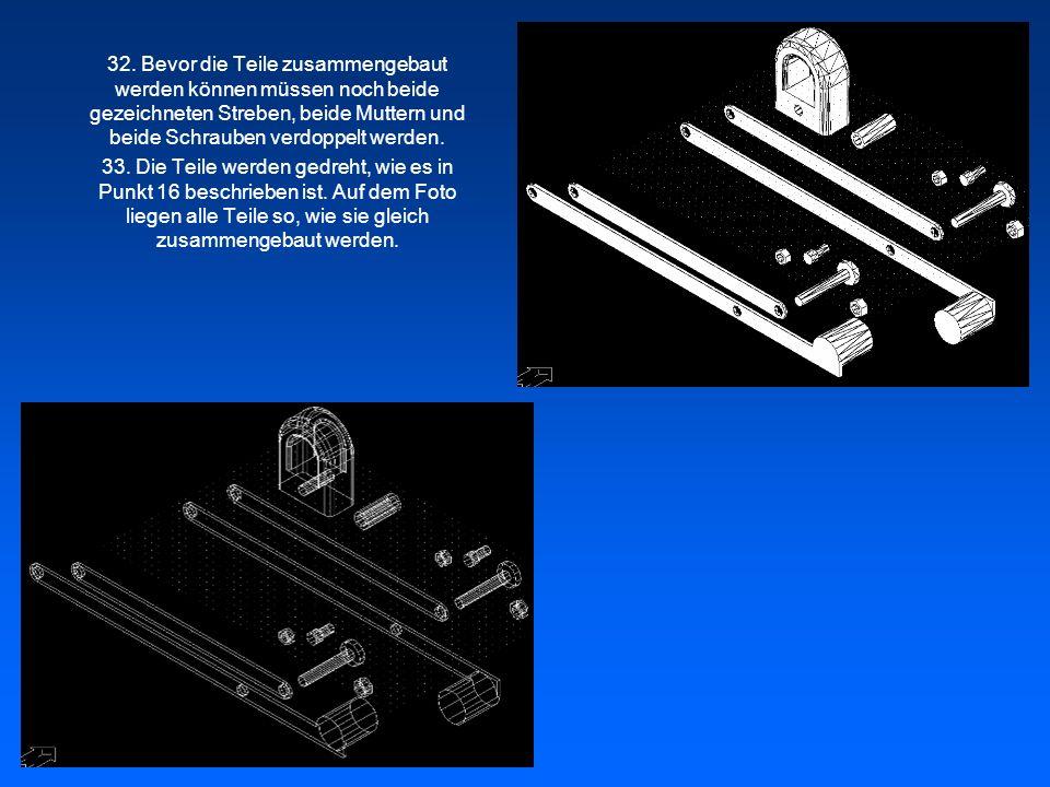 32. Bevor die Teile zusammengebaut werden können müssen noch beide gezeichneten Streben, beide Muttern und beide Schrauben verdoppelt werden.
