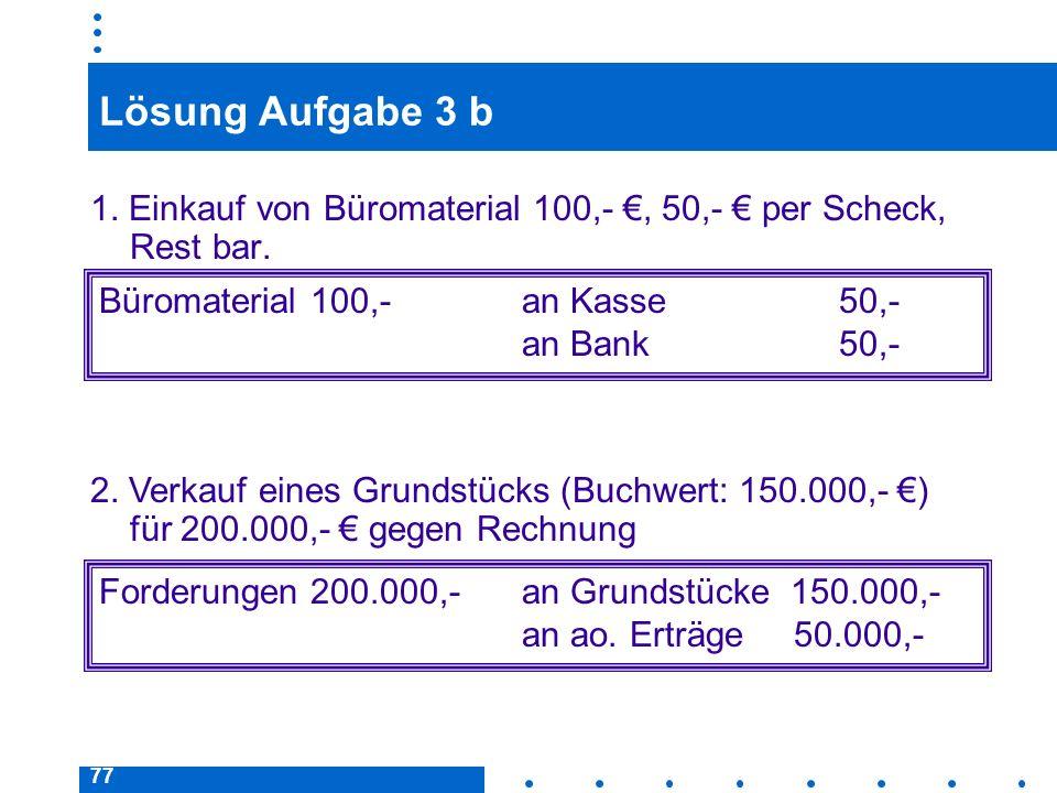 Lösung Aufgabe 3 b 1. Einkauf von Büromaterial 100,- €, 50,- € per Scheck, Rest bar. Büromaterial 100,- an Kasse 50,-