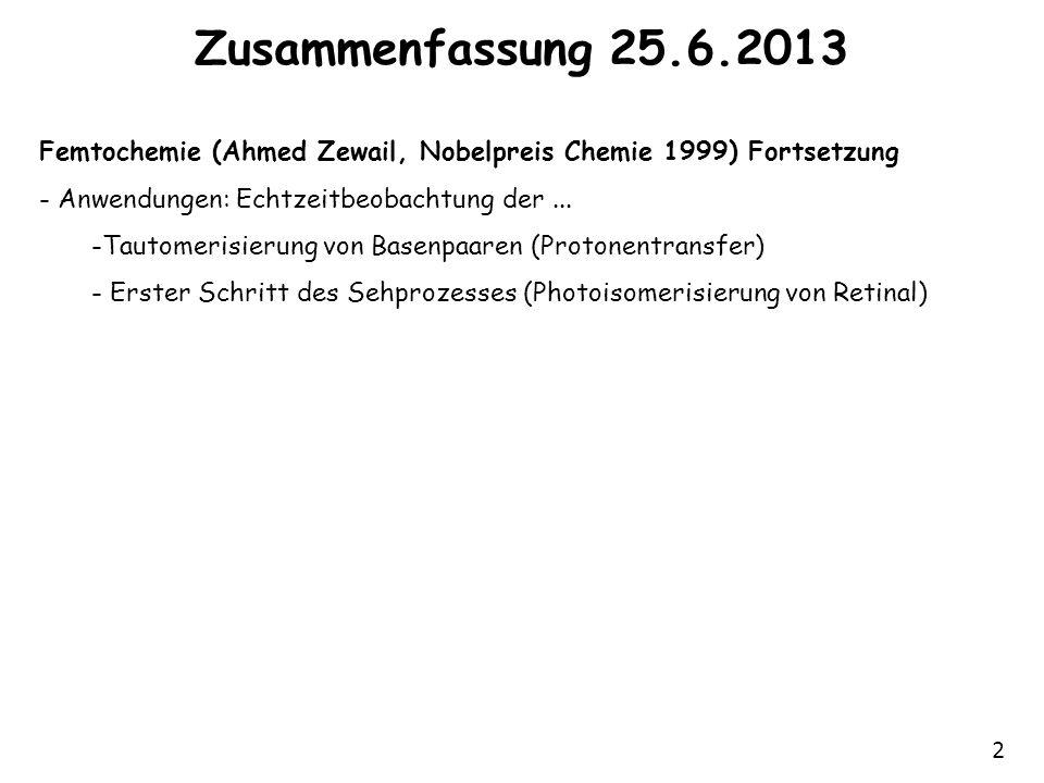 Zusammenfassung 25.6.2013 Femtochemie (Ahmed Zewail, Nobelpreis Chemie 1999) Fortsetzung. Anwendungen: Echtzeitbeobachtung der ...
