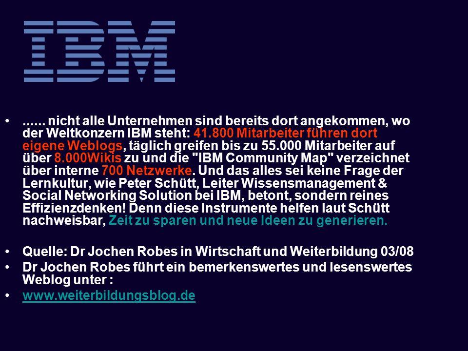 ...... nicht alle Unternehmen sind bereits dort angekommen, wo der Weltkonzern IBM steht: 41.800 Mitarbeiter führen dort eigene Weblogs, täglich greifen bis zu 55.000 Mitarbeiter auf über 8.000Wikis zu und die IBM Community Map verzeichnet über interne 700 Netzwerke. Und das alles sei keine Frage der Lernkultur, wie Peter Schütt, Leiter Wissensmanagement & Social Networking Solution bei IBM, betont, sondern reines Effizienzdenken! Denn diese Instrumente helfen laut Schütt nachweisbar, Zeit zu sparen und neue Ideen zu generieren.