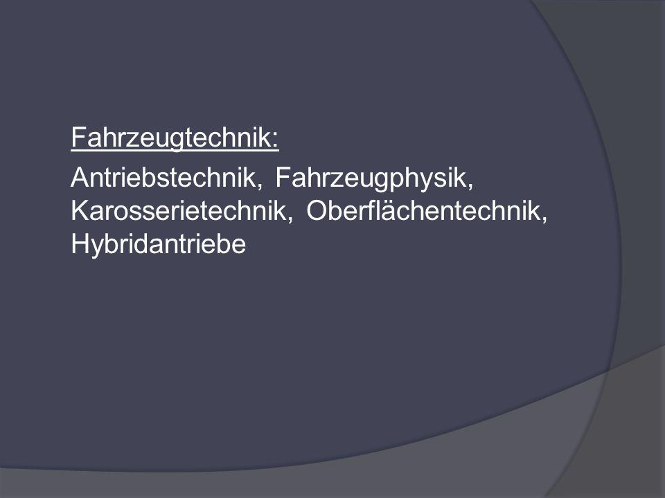 Fahrzeugtechnik: Antriebstechnik, Fahrzeugphysik, Karosserietechnik, Oberflächentechnik, Hybridantriebe.