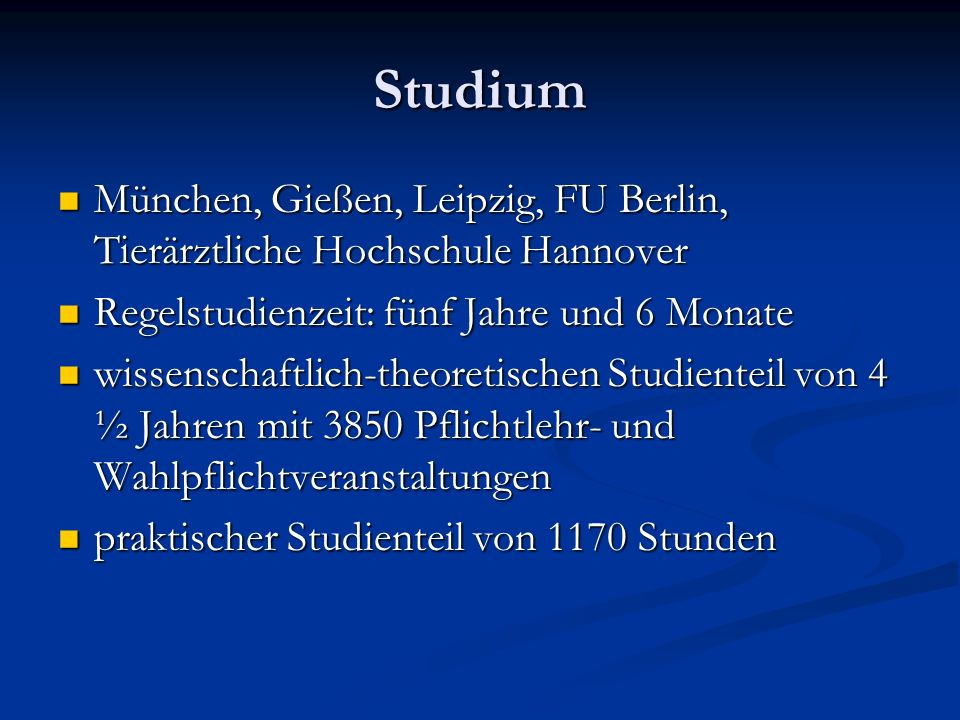 Studium München, Gießen, Leipzig, FU Berlin, Tierärztliche Hochschule Hannover. Regelstudienzeit: fünf Jahre und 6 Monate.