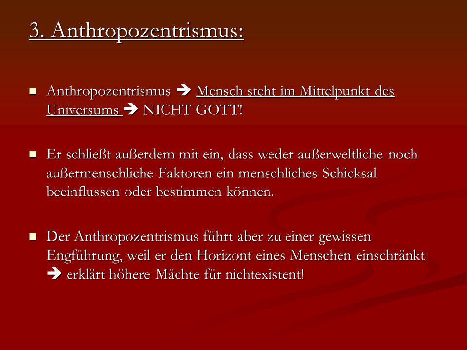 3. Anthropozentrismus: Anthropozentrismus  Mensch steht im Mittelpunkt des Universums  NICHT GOTT!