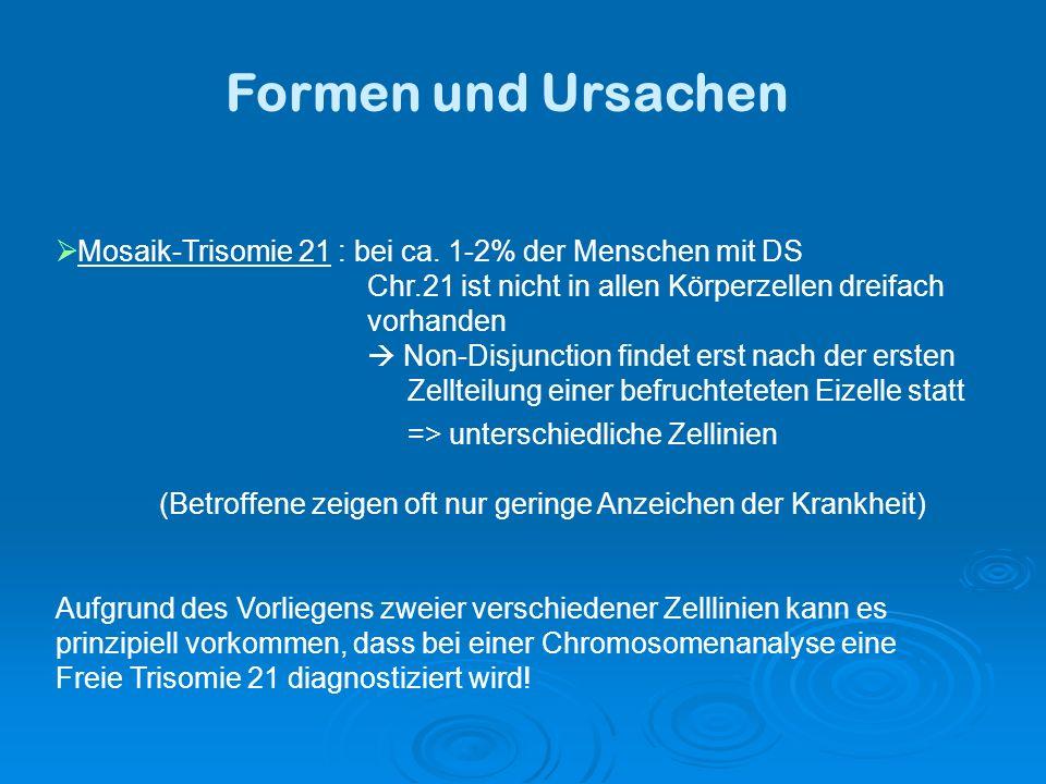Formen und Ursachen Mosaik-Trisomie 21 : bei ca. 1-2% der Menschen mit DS. Chr.21 ist nicht in allen Körperzellen dreifach.