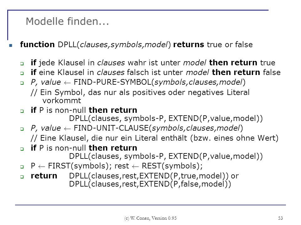 Modelle finden... function DPLL(clauses,symbols,model) returns true or false. if jede Klausel in clauses wahr ist unter model then return true.