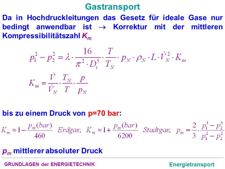 Gastransport Da in Hochdruckleitungen das Gesetz für ideale Gase nur bedingt anwendbar ist  Korrektur mit der mittleren Kompressibilitätszahl Km.
