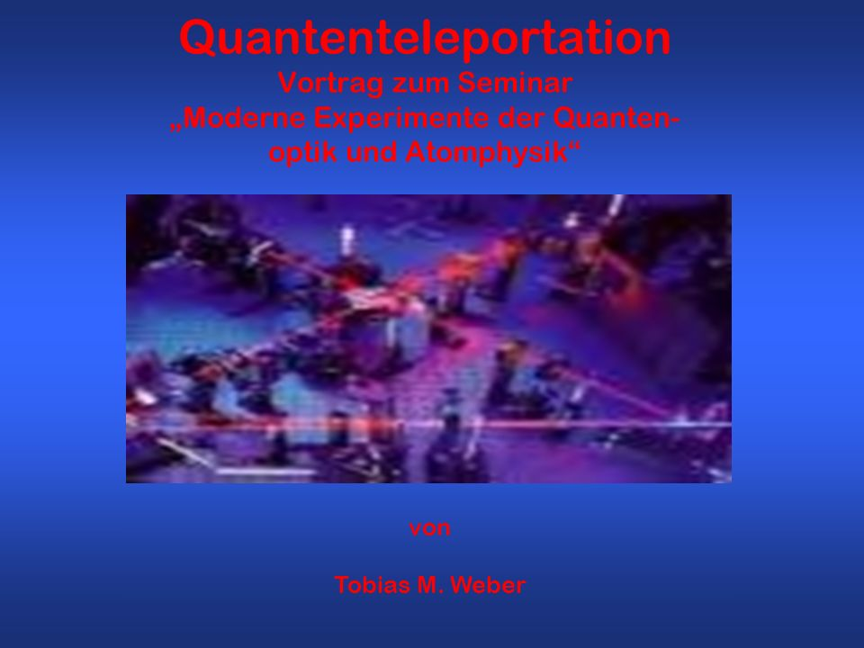 "Quantenteleportation Vortrag zum Seminar ""Moderne Experimente der Quanten- optik und Atomphysik"