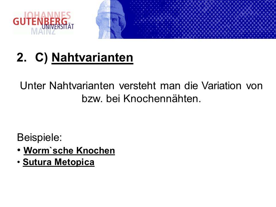 C) Nahtvarianten Unter Nahtvarianten versteht man die Variation von bzw. bei Knochennähten. Beispiele: