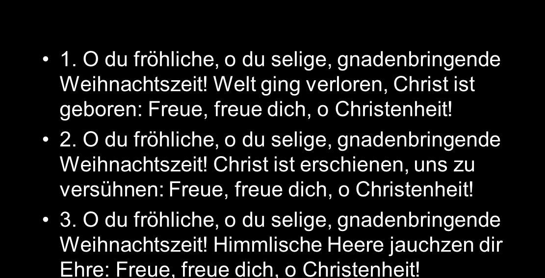 EG 44 1. O du fröhliche, o du selige, gnadenbringende Weihnachtszeit! Welt ging verloren, Christ ist geboren: Freue, freue dich, o Christenheit!