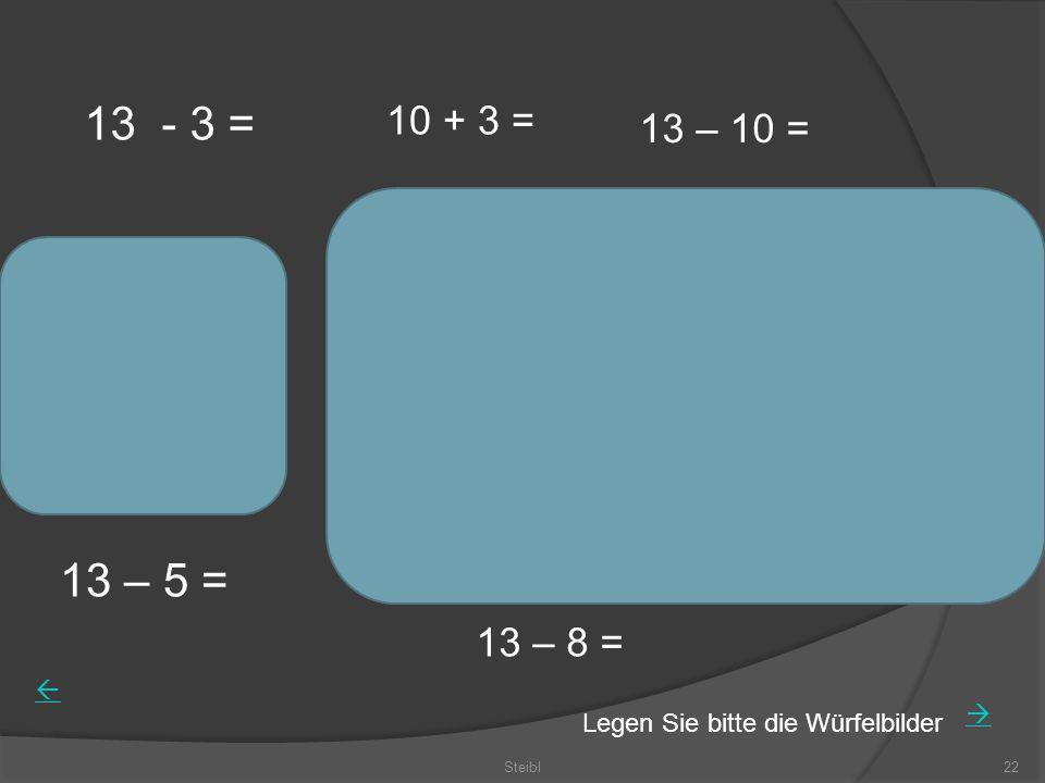 13 - 3 = 10 + 3 = 13 – 10 = 13 – 5 = 13 – 8 = Legen Sie bitte die Würfelbilder Steibl