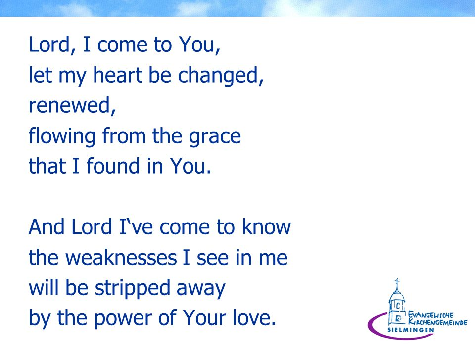 Lord, I come to You, let my heart be changed, renewed, flowing from the grace. that I found in You.