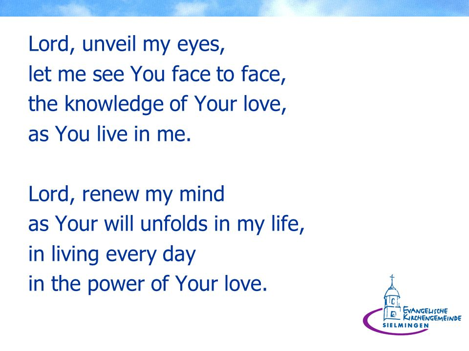 Lord, unveil my eyes, let me see You face to face, the knowledge of Your love, as You live in me.
