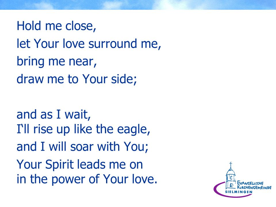 Hold me close, let Your love surround me, bring me near, draw me to Your side; and as I wait, I'll rise up like the eagle,