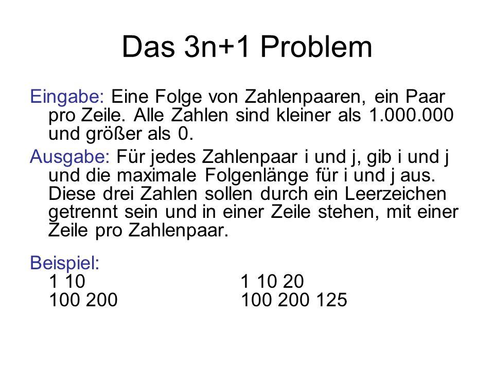 Das 3n+1 Problem Eingabe: Eine Folge von Zahlenpaaren, ein Paar pro Zeile. Alle Zahlen sind kleiner als 1.000.000 und größer als 0.
