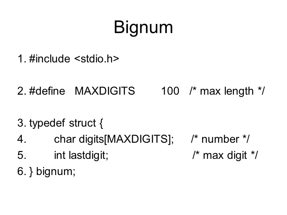 Bignum #include <stdio.h> #define MAXDIGITS 100 /* max length */