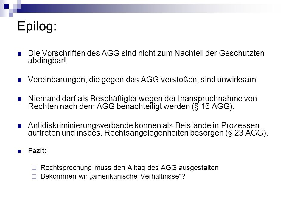 Epilog: Die Vorschriften des AGG sind nicht zum Nachteil der Geschützten abdingbar! Vereinbarungen, die gegen das AGG verstoßen, sind unwirksam.