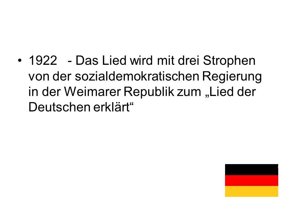 """1922 - Das Lied wird mit drei Strophen von der sozialdemokratischen Regierung in der Weimarer Republik zum """"Lied der Deutschen erklärt"""