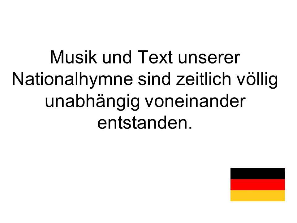 Musik und Text unserer Nationalhymne sind zeitlich völlig unabhängig voneinander entstanden.