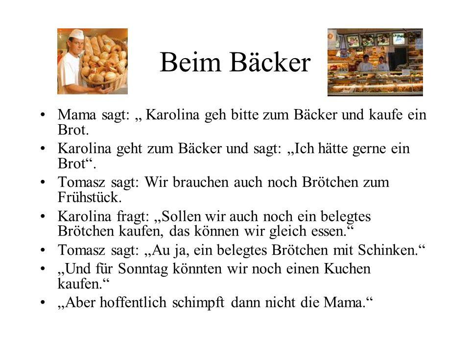 "Beim Bäcker Mama sagt: "" Karolina geh bitte zum Bäcker und kaufe ein Brot. Karolina geht zum Bäcker und sagt: ""Ich hätte gerne ein Brot ."