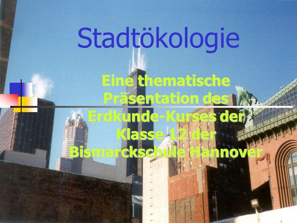 Stadtökologie Eine thematische Präsentation des Erdkunde-Kurses der Klasse 12 der Bismarckschule Hannover.