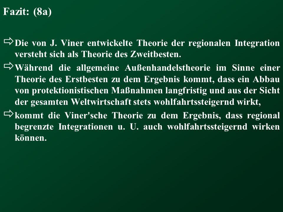 Fazit: (8a)Die von J. Viner entwickelte Theorie der regionalen Integration versteht sich als Theorie des Zweitbesten.