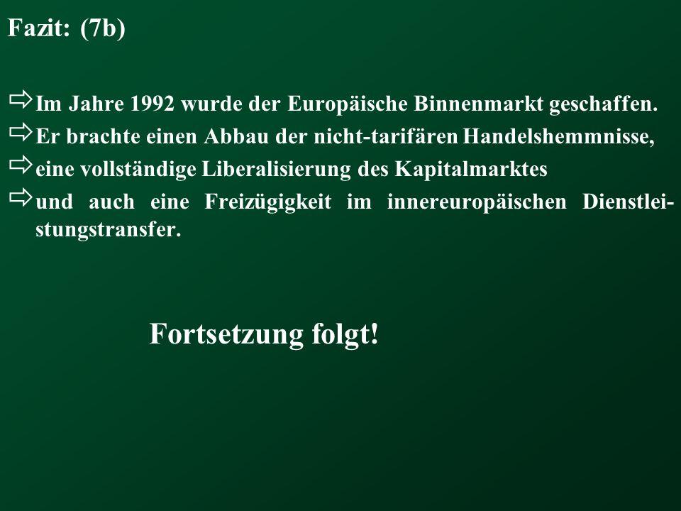 Fazit: (7b) Im Jahre 1992 wurde der Europäische Binnenmarkt geschaffen. Er brachte einen Abbau der nicht-tarifären Handelshemmnisse,