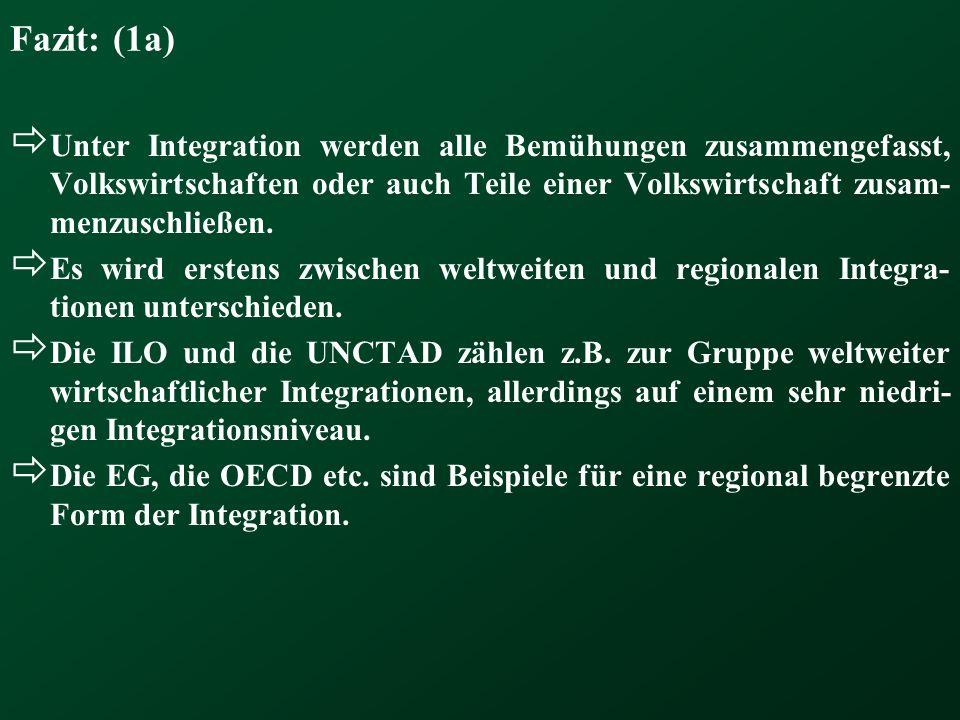 Fazit: (1a) Unter Integration werden alle Bemühungen zusammengefasst, Volkswirtschaften oder auch Teile einer Volkswirtschaft zusam-menzuschließen.