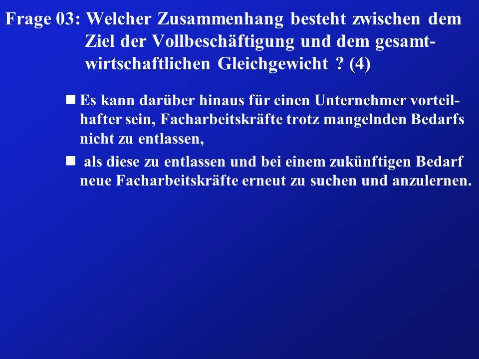 Frage 03: Welcher Zusammenhang besteht zwischen dem Ziel der Vollbeschäftigung und dem gesamt-wirtschaftlichen Gleichgewicht (4)