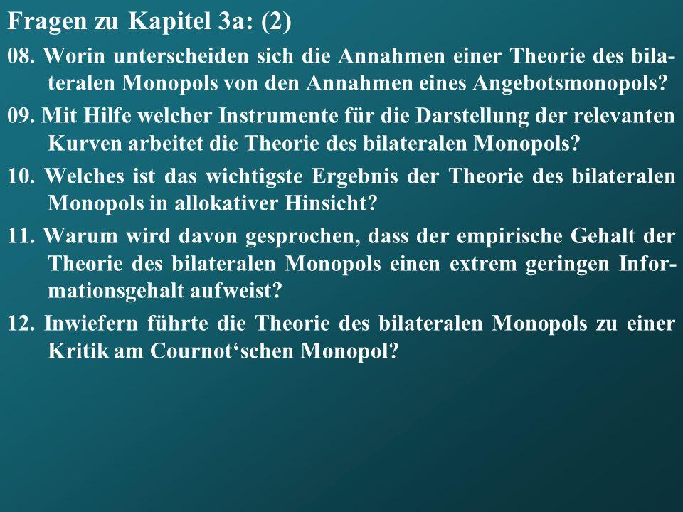 Fragen zu Kapitel 3a: (2) 08. Worin unterscheiden sich die Annahmen einer Theorie des bila-teralen Monopols von den Annahmen eines Angebotsmonopols