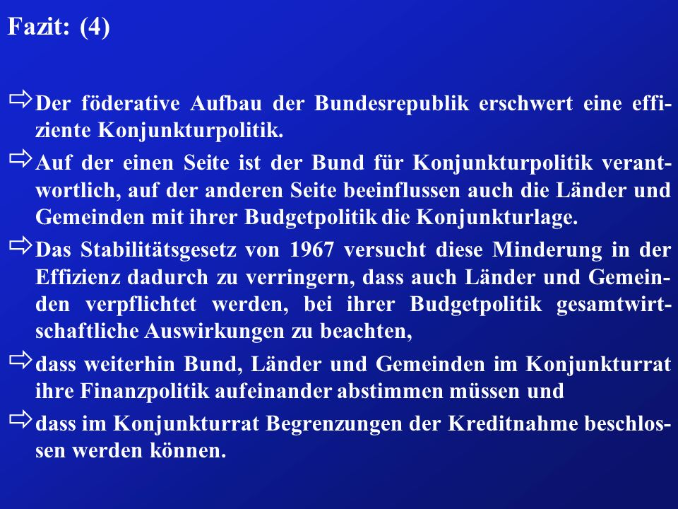 Fazit: (4) Der föderative Aufbau der Bundesrepublik erschwert eine effi-ziente Konjunkturpolitik.