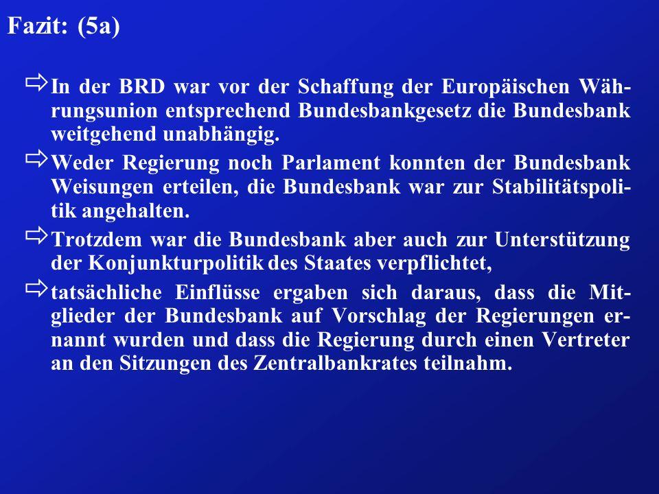 Fazit: (5a)In der BRD war vor der Schaffung der Europäischen Wäh-rungsunion entsprechend Bundesbankgesetz die Bundesbank weitgehend unabhängig.