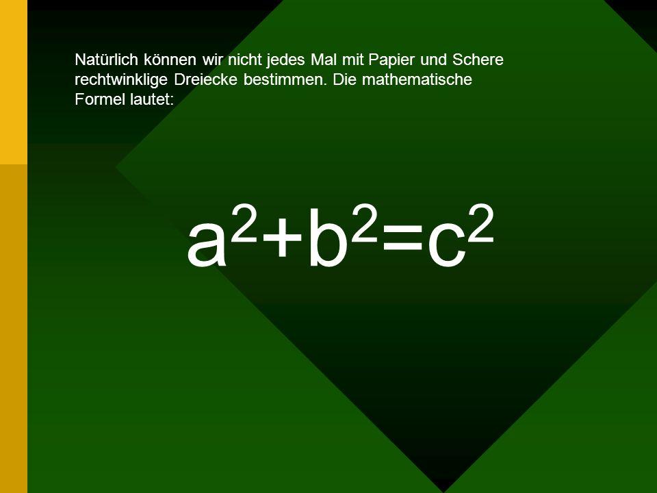 a2+b2=c2 Natürlich können wir nicht jedes Mal mit Papier und Schere
