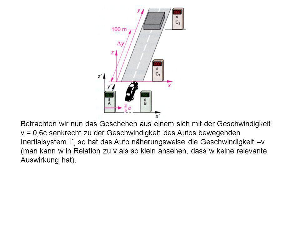Betrachten wir nun das Geschehen aus einem sich mit der Geschwindigkeit v = 0,6c senkrecht zu der Geschwindigkeit des Autos bewegenden Inertialsystem I´, so hat das Auto näherungsweise die Geschwindigkeit –v (man kann w in Relation zu v als so klein ansehen, dass w keine relevante Auswirkung hat).