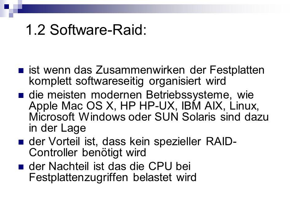 1.2 Software-Raid: ist wenn das Zusammenwirken der Festplatten komplett softwareseitig organisiert wird.
