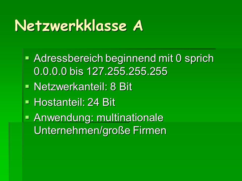 Netzwerkklasse A Adressbereich beginnend mit 0 sprich 0.0.0.0 bis 127.255.255.255. Netzwerkanteil: 8 Bit.