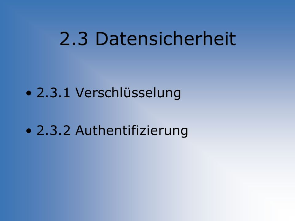 2.3 Datensicherheit 2.3.1 Verschlüsselung 2.3.2 Authentifizierung
