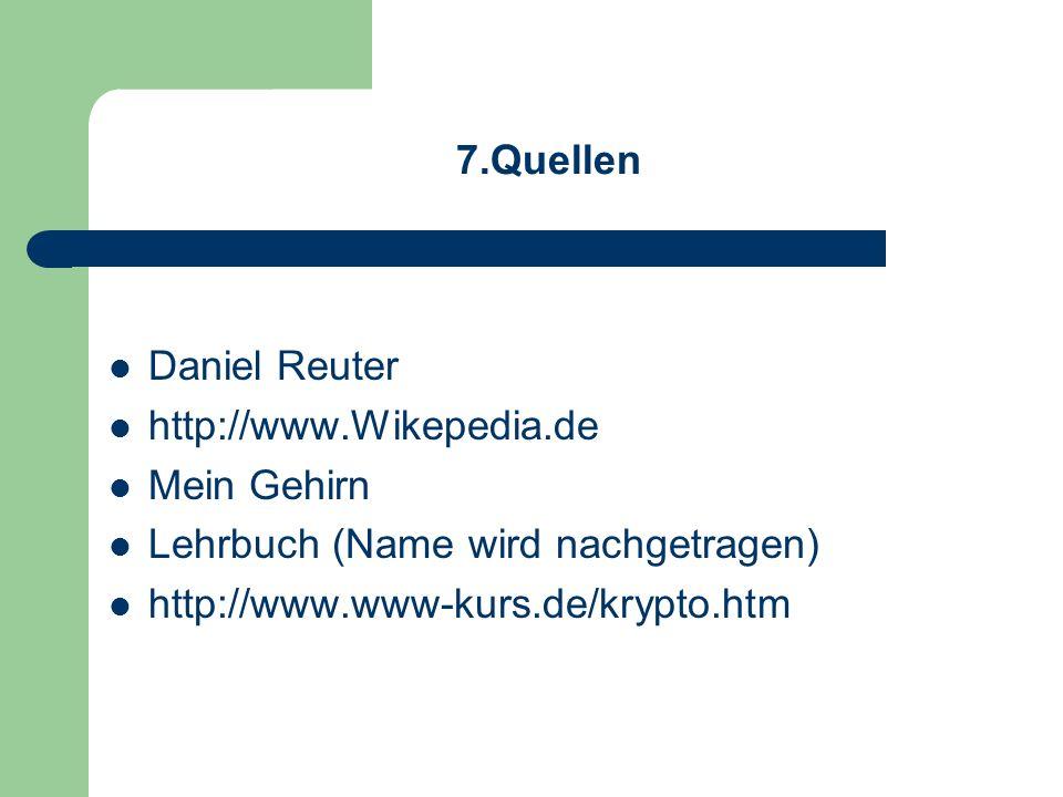 7.Quellen Daniel Reuter. http://www.Wikepedia.de. Mein Gehirn. Lehrbuch (Name wird nachgetragen)