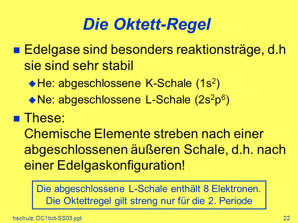 Die Oktett-Regel Edelgase sind besonders reaktionsträge, d.h sie sind sehr stabil. He: abgeschlossene K-Schale (1s2)