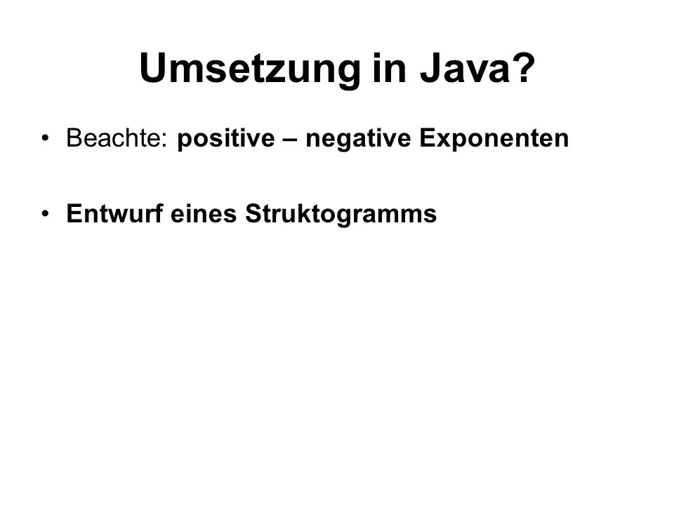 Umsetzung in Java Beachte: positive – negative Exponenten