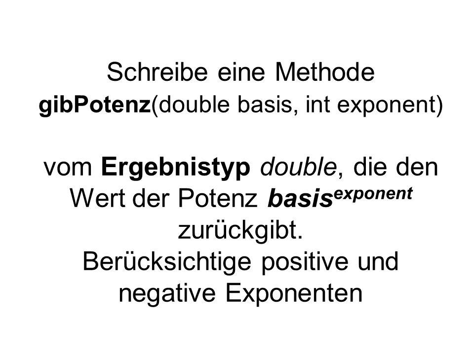Schreibe eine Methode gibPotenz(double basis, int exponent) vom Ergebnistyp double, die den Wert der Potenz basisexponent zurückgibt.