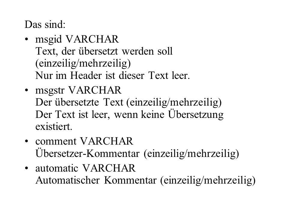 Das sind: msgid VARCHAR Text, der übersetzt werden soll (einzeilig/mehrzeilig) Nur im Header ist dieser Text leer.