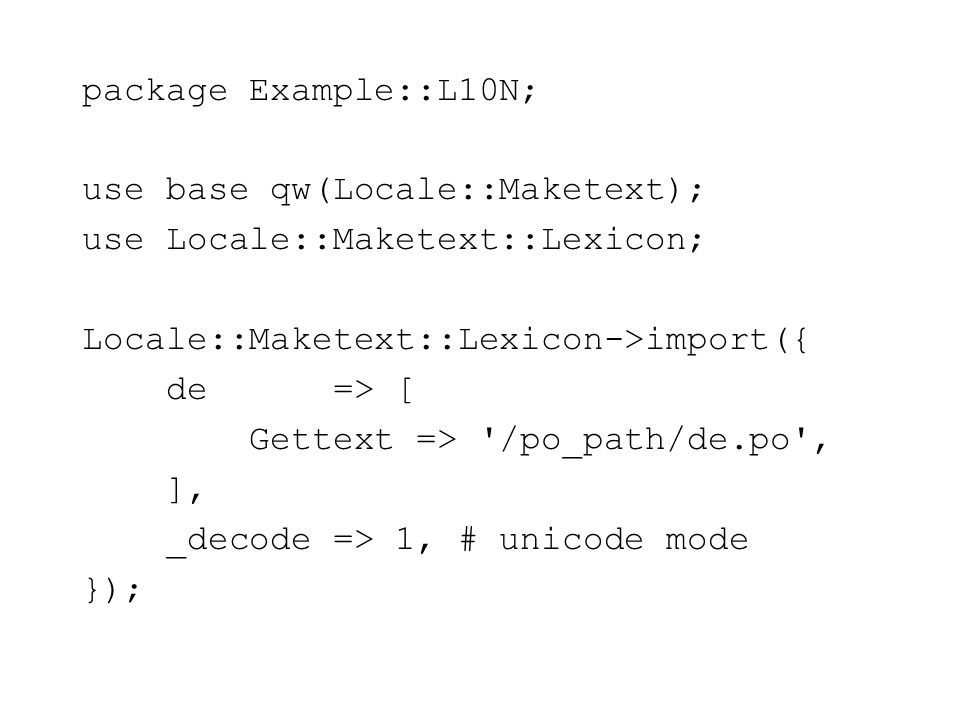package Example::L10N; use base qw(Locale::Maketext); use Locale::Maketext::Lexicon; Locale::Maketext::Lexicon->import({