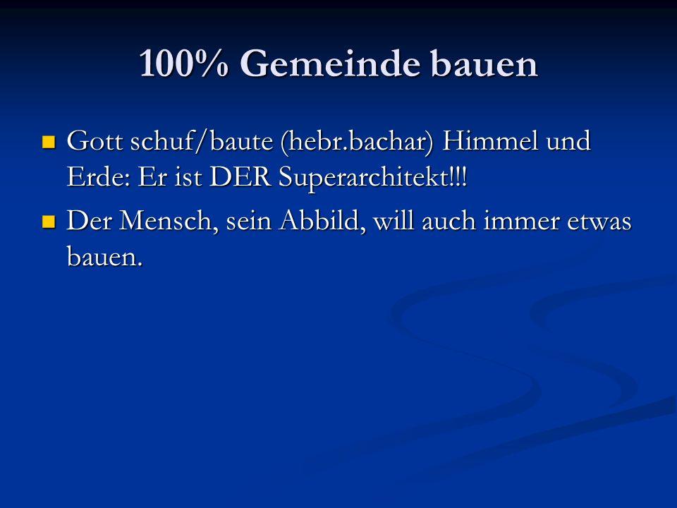 100% Gemeinde bauen Gott schuf/baute (hebr.bachar) Himmel und Erde: Er ist DER Superarchitekt!!!