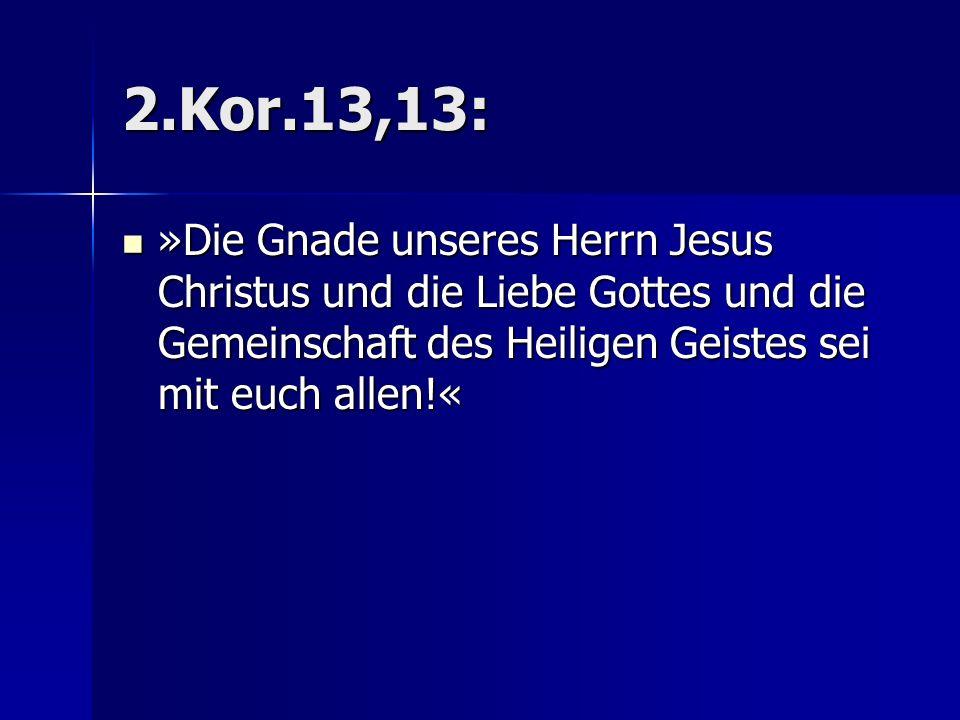 2.Kor.13,13: »Die Gnade unseres Herrn Jesus Christus und die Liebe Gottes und die Gemeinschaft des Heiligen Geistes sei mit euch allen!«