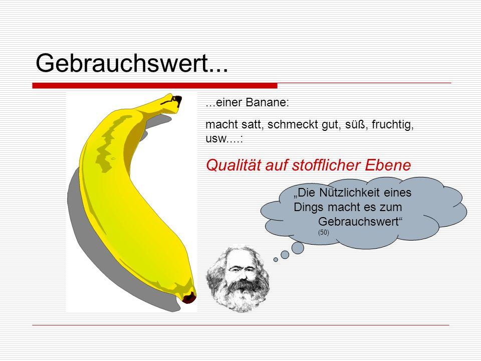 Gebrauchswert... Qualität auf stofflicher Ebene ...einer Banane: