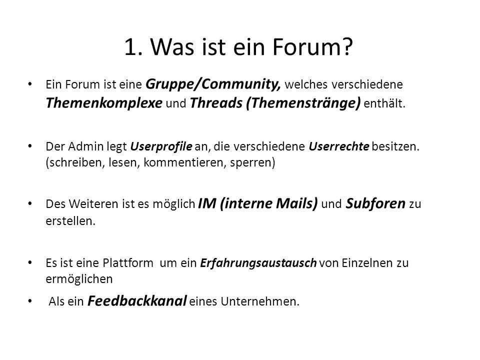 1. Was ist ein Forum Ein Forum ist eine Gruppe/Community, welches verschiedene Themenkomplexe und Threads (Themenstränge) enthält.