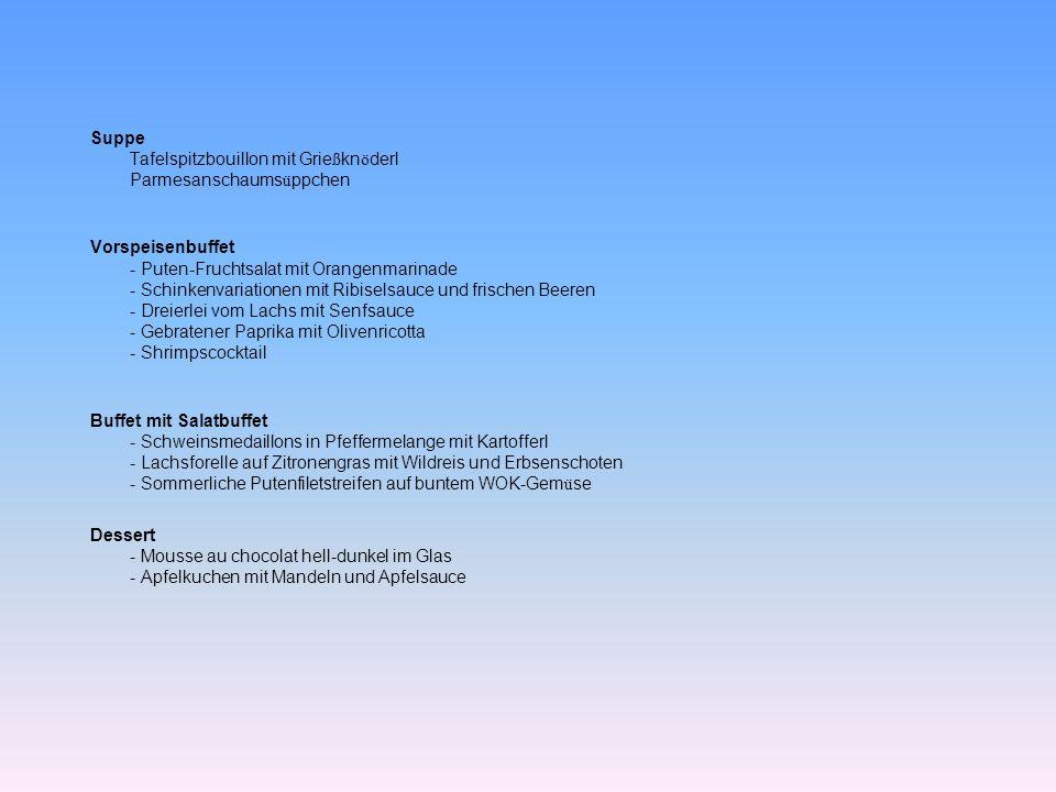 Suppe Tafelspitzbouillon mit Grießknöderl Parmesanschaumsüppchen Vorspeisenbuffet - Puten-Fruchtsalat mit Orangenmarinade - Schinkenvariationen mit Ribiselsauce und frischen Beeren - Dreierlei vom Lachs mit Senfsauce - Gebratener Paprika mit Olivenricotta - Shrimpscocktail Buffet mit Salatbuffet - Schweinsmedaillons in Pfeffermelange mit Kartofferl - Lachsforelle auf Zitronengras mit Wildreis und Erbsenschoten - Sommerliche Putenfiletstreifen auf buntem WOK-Gemüse Dessert - Mousse au chocolat hell-dunkel im Glas - Apfelkuchen mit Mandeln und Apfelsauce