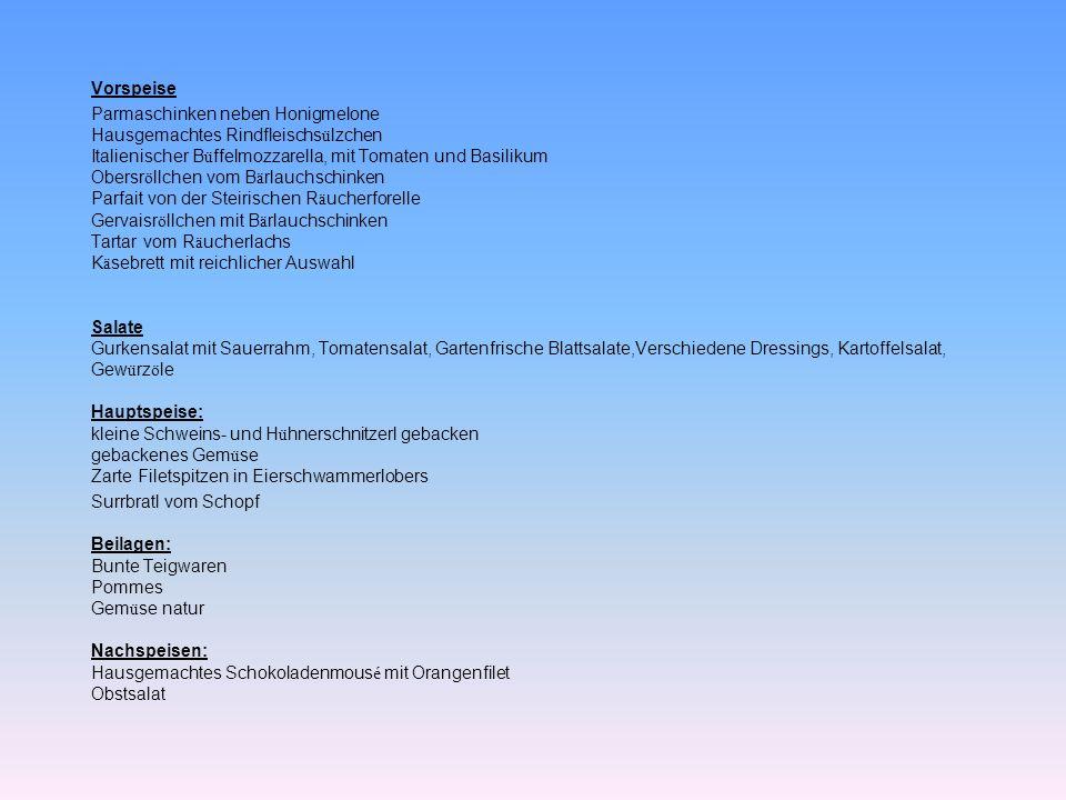 Vorspeise Parmaschinken neben Honigmelone Hausgemachtes Rindfleischsülzchen Italienischer Büffelmozzarella, mit Tomaten und Basilikum Obersröllchen vom Bärlauchschinken Parfait von der Steirischen Räucherforelle Gervaisröllchen mit Bärlauchschinken Tartar vom Räucherlachs Käsebrett mit reichlicher Auswahl Salate Gurkensalat mit Sauerrahm, Tomatensalat, Gartenfrische Blattsalate,Verschiedene Dressings, Kartoffelsalat, Gewürzöle Hauptspeise: kleine Schweins- und Hühnerschnitzerl gebacken gebackenes Gemüse Zarte Filetspitzen in Eierschwammerlobers Surrbratl vom Schopf Beilagen: Bunte Teigwaren Pommes Gemüse natur Nachspeisen: Hausgemachtes Schokoladenmousé mit Orangenfilet Obstsalat